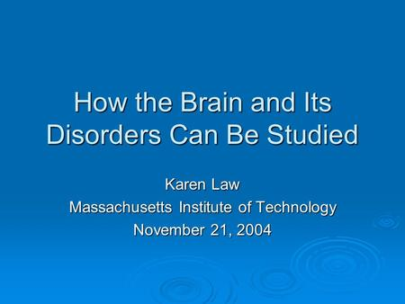 How the Brain and Its Disorders Can Be Studied Karen Law Massachusetts Institute of Technology November 21, 2004.