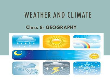 WEATHER AND CLIMATE Class 8- GEOGRAPHY. WEATHER AND CLIMATE Difference between weather and climate Weather is what conditions of the atmosphere are over.