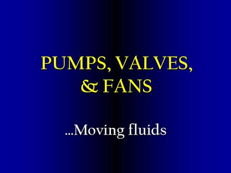 PUMPS, VALVES, & FANS …Moving fluids Objectives Comprehend the basic construction and application of valves used Comprehend the basic construction and.