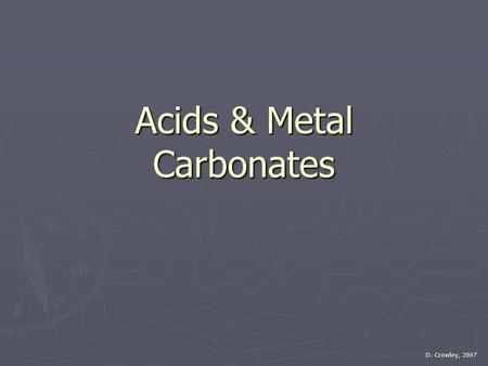 Acids & Metal Carbonates D. Crowley, 2007. Acids & Metal Carbonates ► To know how acids react with metal carbonates Saturday, August 01, 2015.