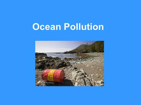 Ocean Pollution. Problem: Pollution of the world's oceans is quickly becoming a major problem on Earth. We know very little about the effect that pollution.