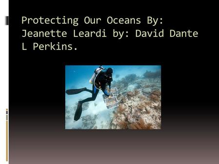 Protecting Our Oceans By: Jeanette Leardi by: David Dante L Perkins.