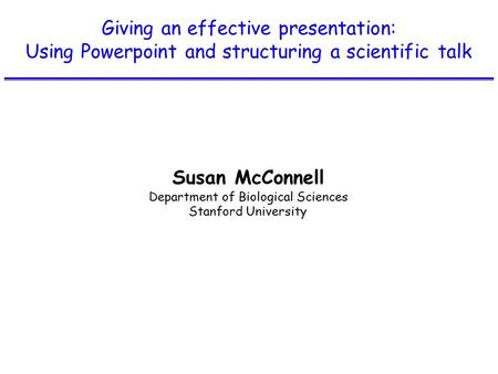 Giving an effective presentation: Using Powerpoint and structuring a scientific talk Susan McConnell Department of Biological Sciences Stanford University.