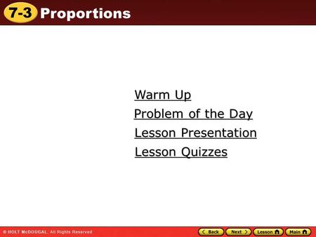 7-3 Proportions Warm Up Warm Up Lesson Presentation Lesson Presentation Problem of the Day Problem of the Day Lesson Quizzes Lesson Quizzes.