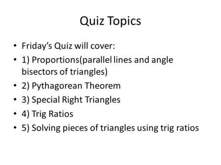 Quiz Topics Friday's Quiz will cover: 1) Proportions(parallel lines and angle bisectors of triangles) 2) Pythagorean Theorem 3) Special Right Triangles.