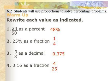 6.2 Students will use proportions to solve percentage problems. Warm Up Rewrite each value as indicated. 1. as a percent 2. 25% as a fraction 3. as a decimal.