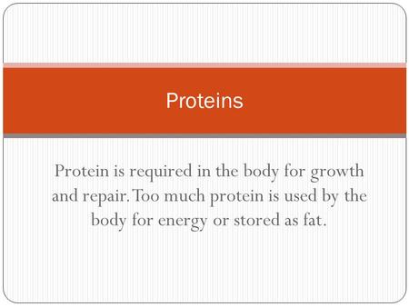 Protein is required in the body for growth and repair. Too much protein is used by the body for energy or stored as fat. Proteins.