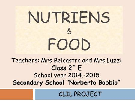 "NUTRIENS & FOOD Teachers: Mrs Belcastro and Mrs Luzzi Class 2^ E School year 2014.-2015 Secondary School ""Norberto Bobbio"" CLIL PROJECT."