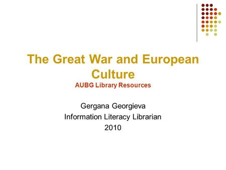 The Great War and European Culture AUBG Library Resources Gergana Georgieva Information Literacy Librarian 2010.