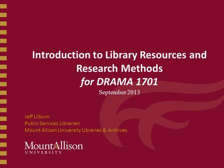 Introduction to Library Resources and Research Methods for DRAMA 1701 September 2013 Jeff Lilburn Public Services Librarian Mount Allison University Libraries.