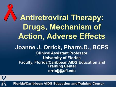 Antiretroviral Therapy: Drugs, Mechanism of Action, Adverse Effects Joanne J. Orrick, Pharm.D., BCPS Clinical Assistant Professor University of Florida.