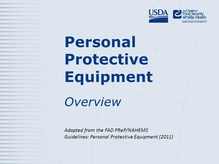 Personal Protective Equipment Overview Adapted from the FAD PReP/NAHEMS Guidelines: Personal Protective Equipment (2011)