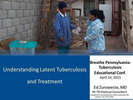 Breathe Pennsylvania: Tuberculosis Educational Conf. April 24, 2015 Ed Zuroweste, MD PA TB Medical Consultant Adapted from presentation by Alfred Lardizabal,