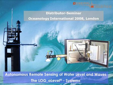 GENERAL ACOUSTICS GMBH © Autonomous Remote Sensing of Water Level and Waves The LOG_aLevel ® - Systems Distributor-Seminar Oceanology International 2008,