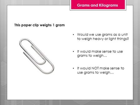 Grams and Kilograms This paper clip weighs 1 gram Would we use grams as a unit to weigh heavy or light things? It would make sense to use grams to weigh…