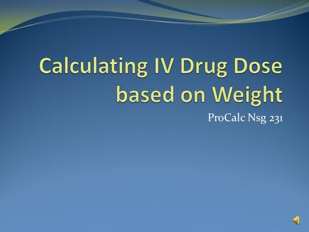 ProCalc Nsg 231 Calculating IV Drug Dose based on Weight Example 1 Your patient's current weight is 22 lbs. Dopamine is to be infused at 10 mcg/kg/minute.