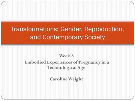 Week 8 Embodied Experiences of Pregnancy in a Technological Age Caroline Wright Transformations: Gender, Reproduction, and Contemporary Society.
