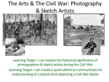 The Arts & The Civil War: Photography & Sketch Artists Learning Target: I can explain the historical significance of photographers & sketch artists during.