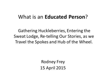 What is an Educated Person? Rodney Frey 15 April 2015 Gathering Huckleberries, Entering the Sweat Lodge, Re-telling Our Stories, as we Travel the Spokes.