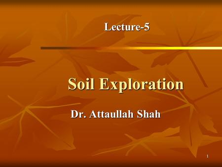 1 Soil Exploration Dr. Attaullah Shah Lecture-5. 2 Today's Lecture Purpose of Soil Exploration Purpose of Soil Exploration Different methods Different.