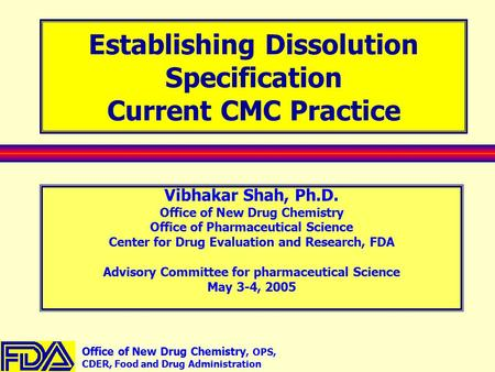 Office of New Drug Chemistry, OPS, CDER, Food and Drug Administration Establishing Dissolution Specification Current CMC Practice Vibhakar Shah, Ph.D.