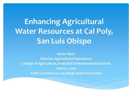 Enhancing Agricultural Water Resources at Cal Poly, San Luis Obispo Kevin Piper Director, Agricultural Operations College of Agriculture, Food and Environmental.