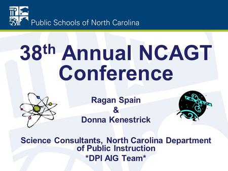 38 th Annual NCAGT Conference Ragan Spain & Donna Kenestrick Science Consultants, North Carolina Department of Public Instruction *DPI AIG Team*