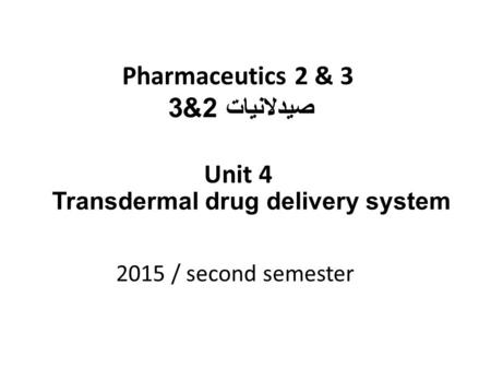 Pharmaceutics 2 & 3 صيدلانيات 2&3 Unit 4 2015 / second semester Transdermal drug delivery system.