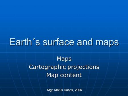 Earth´s surface and maps Maps Cartographic projections Map content Mgr. Matúš Dobeš, 2006.