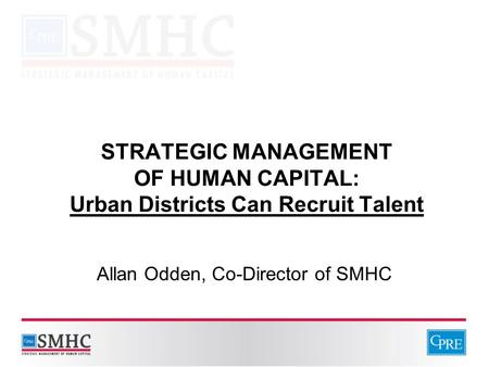 STRATEGIC MANAGEMENT OF HUMAN CAPITAL: Urban Districts Can Recruit Talent Allan Odden, Co-Director of SMHC.