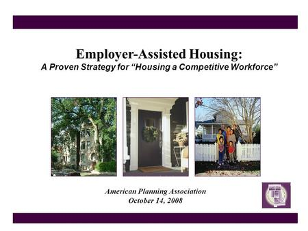 "Employer-Assisted Housing: A Proven Strategy for ""Housing a Competitive Workforce"" American Planning Association October 14, 2008."