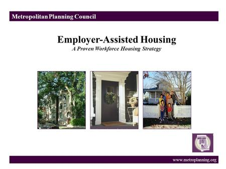 Metropolitan Planning Council www.metroplanning.org Employer-Assisted Housing A Proven Workforce Housing Strategy.