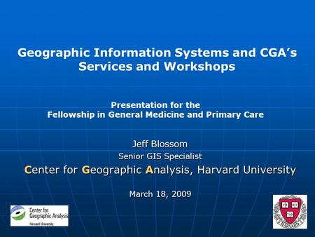 Jeff Blossom Senior GIS Specialist Center for Geographic Analysis, Harvard University March 18, 2009 Geographic Information Systems and CGA's Services.