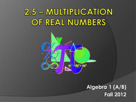 Algebra 1 (A/B) Fall 2012. 2.5 – Multiplication of Real Numbers  Objective: To multiply positive and negative numbers, including decimals and fractions.
