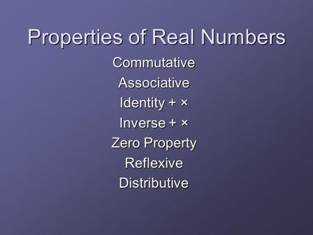 Properties of Real Numbers CommutativeAssociative Identity + × Inverse + × Zero Property ReflexiveDistributive.