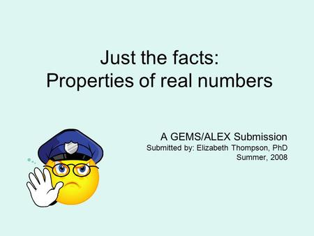 Just the facts: Properties of real numbers A GEMS/ALEX Submission Submitted by: Elizabeth Thompson, PhD Summer, 2008.
