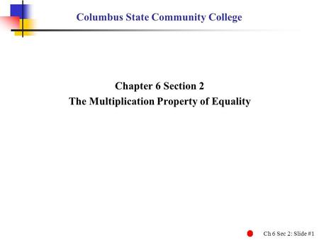 Ch 6 Sec 2: Slide #1 Columbus State Community College Chapter 6 Section 2 The Multiplication Property of Equality.