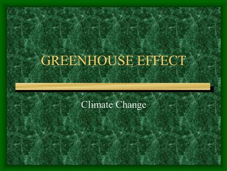 GREENHOUSE EFFECT Climate Change. Greenhouse Effect Is a natural process that permits the Earth to retain some of the heat from the sun. Gases in the.