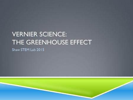 VERNIER SCIENCE: THE GREENHOUSE EFFECT Shaw STEM Lab 2015.