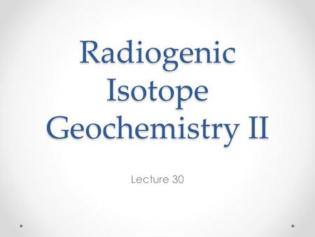 Radiogenic Isotope Geochemistry II Lecture 30. Basics of Radiogenic Isotope Geochemistry What makes radioactive decay useful to geochemists is that it.