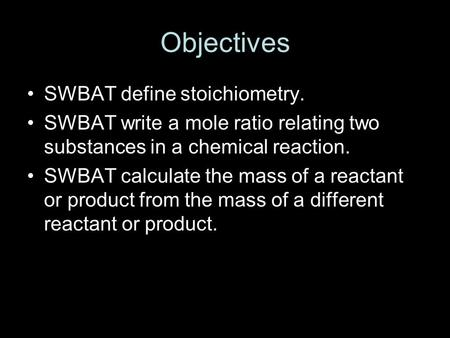 Objectives SWBAT define stoichiometry. SWBAT write a mole ratio relating two substances in a chemical reaction. SWBAT calculate the mass of a reactant.