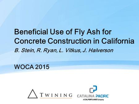 Beneficial Use of Fly Ash for Concrete Construction in California B. Stein, R. Ryan, L. Vitkus, J. Halverson WOCA 2015.