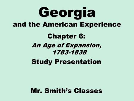 Georgia and the American Experience Chapter 6: An Age of Expansion, 1783-1838 Study Presentation Mr. Smith's Classes.