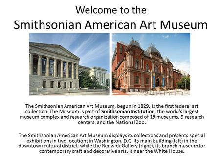 Welcome to the Smithsonian American Art Museum The Smithsonian American Art Museum, begun in 1829, is the first federal art collection. The Museum is part.
