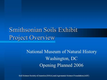Soil Science Society of America (SSSA) and Agronomic Science Foundation (ASF) Smithsonian Soils Exhibit Project Overview National Museum of Natural History.
