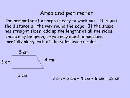 Area and perimeter The perimeter of a shape is easy to work out. It is just the distance all the way round the edge. If the shape has straight sides, add.