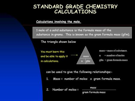 STANDARD GRADE CHEMISTRY CALCULATIONS Calculations involving the mole. 1 mole of a solid substance is the formula mass of the substance in grams. This.