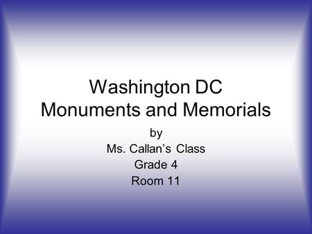 Washington DC Monuments and Memorials by Ms. Callan's Class Grade 4 Room 11.
