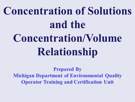 Concentration of Solutions and the Concentration/Volume Relationship Prepared By Michigan Department of Environmental Quality Operator Training and Certification.