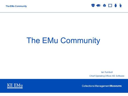 Collections Management Museums The EMu Community Ian Turnbull Chief Operating Officer, KE Software.